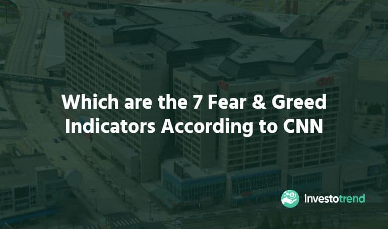Which are the 7 Fear & Greed Indicators According to CNN