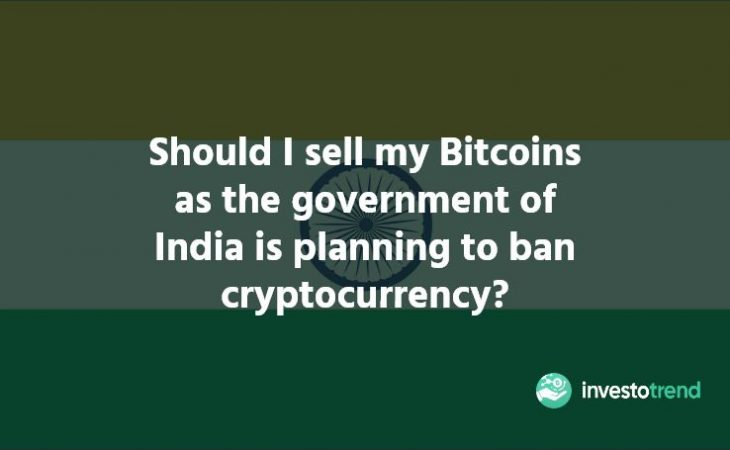 Should I sell my Bitcoins as the government of India is planning to ban cryptocurrency