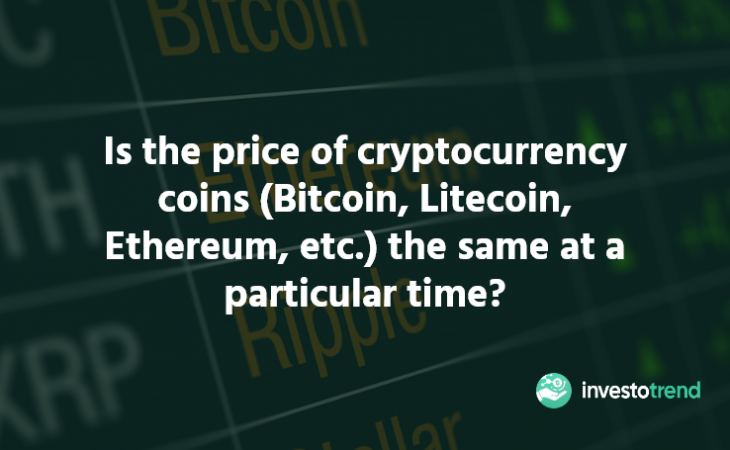 Is the price of cryptocurrency coins (Bitcoin, Litecoin, Ethereum, etc.) the same at a particular time?