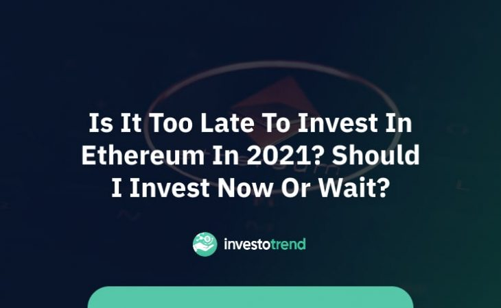 Is it too late to invest in Ethereum in 2021_ Should I invest now or wait